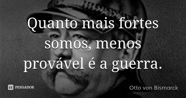 Quanto mais fortes somos, menos provável é a guerra.... Frase de Otto von Bismarck.