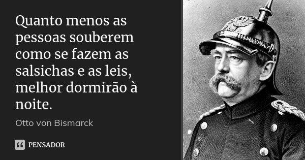 Quanto menos as pessoas souberem como se fazem as salsichas e as leis, melhor dormirão à noite.... Frase de Otto von Bismarck.
