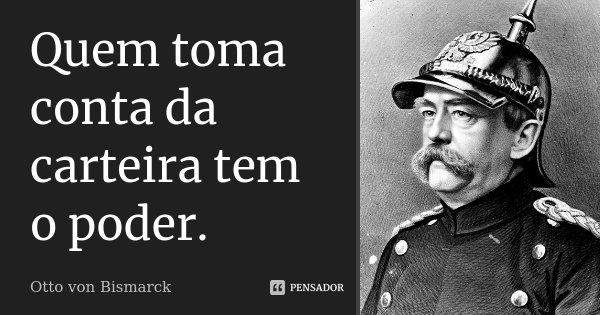 Quem toma conta da carteira tem o poder.... Frase de Otto von Bismarck.