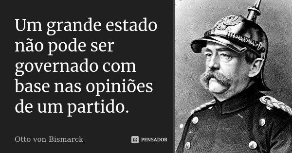 Um grande estado não pode ser governado com base nas opiniões de um partido.... Frase de Otto von Bismarck.