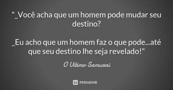 """""""_Você acha que um homem pode mudar seu destino? _Eu acho que um homem faz o que pode...até que seu destino lhe seja revelado!""""... Frase de O Ultimo Samurai."""