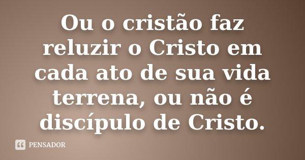 Ou o cristão faz reluzir o Cristo em cada ato de sua vida terrena, ou não é discípulo de Cristo.... Frase de Desconhecido.
