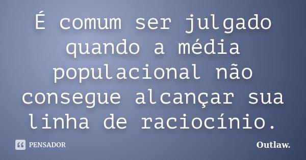 É comum ser julgado quando a média populacional não consegue alcançar sua linha de raciocínio.... Frase de Outlaw.