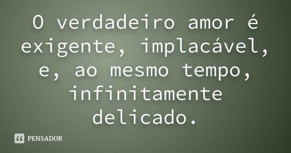 O verdadeiro amor é exigente, implacável, e, ao mesmo tempo, infinitamente delicado.... Frase de Desconhecido.
