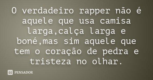 O verdadeiro rapper não é aquele que usa camisa larga,calça larga e boné,mas sim aquele que tem o coração de pedra e tristeza no olhar.... Frase de Desconhecido.