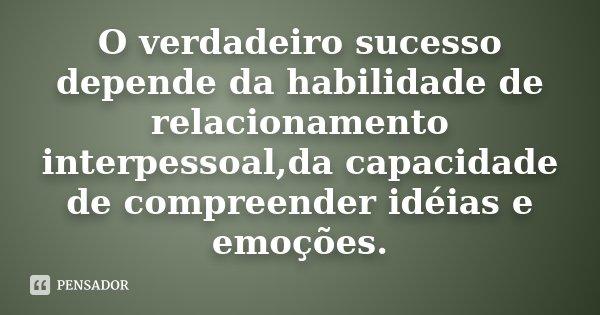 O verdadeiro sucesso depende da habilidade de relacionamento interpessoal,da capacidade de compreender idéias e emoções.... Frase de Desconhecido.