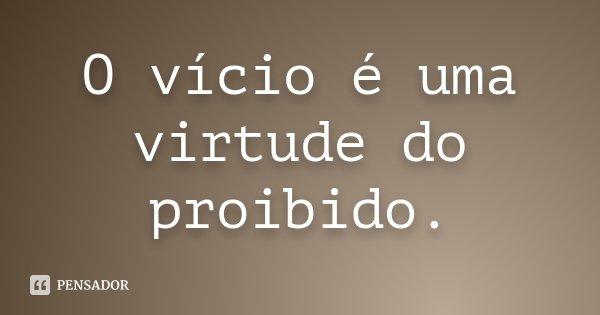 O vício é uma virtude do proibido.... Frase de Desconhecido.