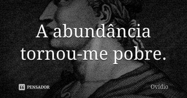 A abundância tornou-me pobre.... Frase de Ovídio.