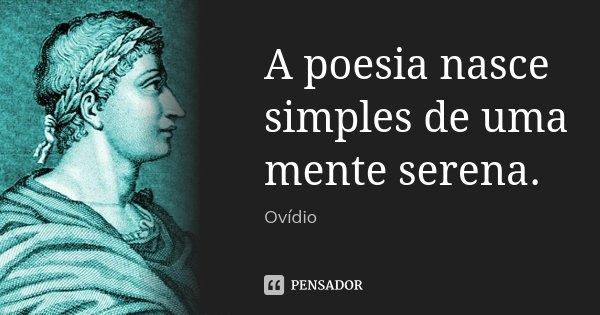 A poesia nasce simples de uma mente serena.... Frase de Ovídio.