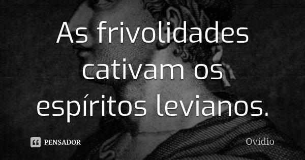 As frivolidades cativam os espíritos levianos.... Frase de Ovídio.