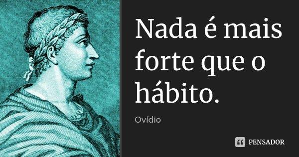 Nada é mais forte que o hábito.... Frase de Ovídio.