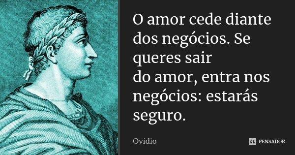 O amor cede diante dos negócios. Se queres sair / do amor, entra nos negócios: estarás seguro.... Frase de Ovídio.