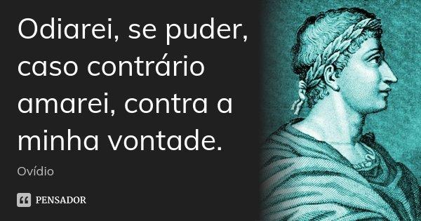 Odiarei, se puder, caso contrário amarei, contra a minha vontade.... Frase de Ovídio.