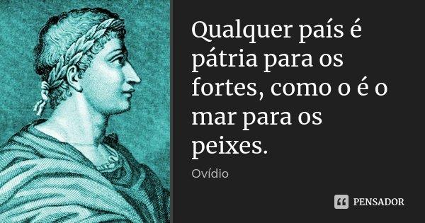 Qualquer país é pátria para os fortes, como o é o mar para os peixes.... Frase de Ovídio.