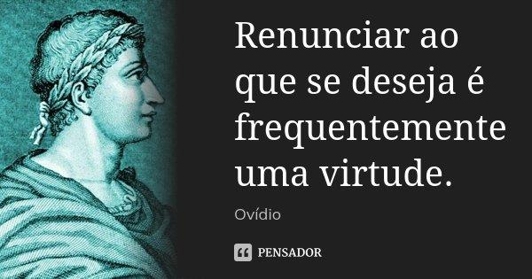 Renunciar ao que se deseja é frequentemente uma virtude.... Frase de Ovídio.