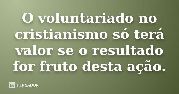 O voluntariado no cristianismo, só terá valor se o resultado for fruto desta ação... Frase de Desconhecido.