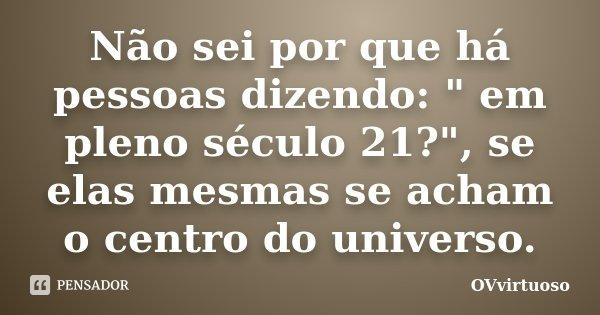 """Não sei por que há pessoas dizendo: """" em pleno século 21?"""", se elas mesmas se acham o centro do universo.... Frase de OVvirtuoso."""
