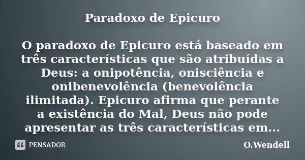 Paradoxo de Epicuro O paradoxo de Epicuro está baseado em três características que são atribuídas a Deus: a onipotência, onisciência e onibenevolência (benevolê... Frase de O.Wendell.