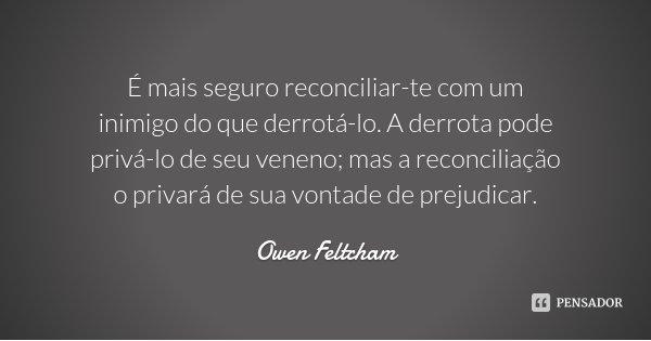 É mais seguro reconciliar-te com um inimigo do que derrotá-lo. A derrota pode privá-lo de seu veneno; mas a reconciliação o privará de sua vontade de prejudicar... Frase de Owen Feltcham.
