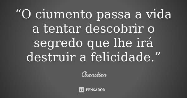 """""""O ciumento passa a vida a tentar descobrir o segredo que lhe irá destruir a felicidade.""""... Frase de Oxenstien."""