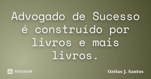 Advogado de Sucesso é construído por livros e mais livros.... Frase de Ozéias J. Santos.