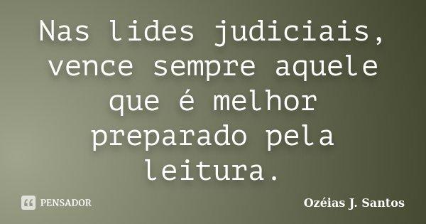 Nas lides judiciais, vence sempre aquele que é melhor preparado pela leitura.... Frase de Ozéias J. Santos.