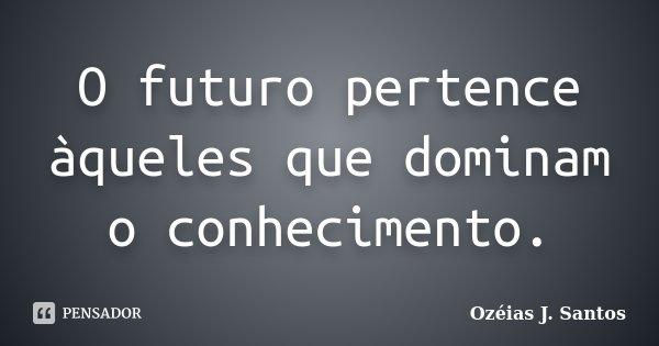 O futuro pertence àqueles que dominam o conhecimento.... Frase de Ozéias J. Santos.