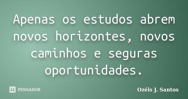 Apenas os estudos abrem novos horizontes, novos caminhos e seguras oportunidades.... Frase de Ozéis J. Santos.