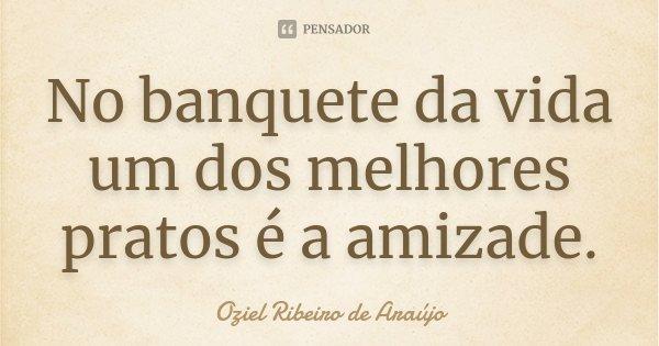 No banquete da vida um dos melhores pratos é a amizade.... Frase de Oziel Ribeiro de Araújo.