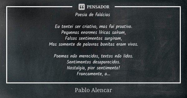 Poesia de falácias Eu tentei ser criativo, mas fui proativo. Pequenas enormes líricas saíram, Falsos sentimentos surgiram, Mas somente de palavras bonitas eram ... Frase de Pablo Alencar.