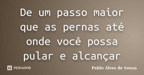 De um passo maior que as pernas até onde você possa pular e alcançar... Frase de Pablo Alves de Souza.