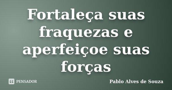 Fortaleça suas fraquezas e aperfeiçoe suas forças... Frase de Pablo Alves de Souza.