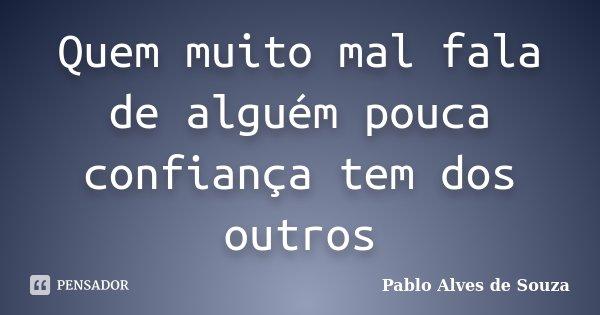 Quem muito mal fala de alguém pouca confiança tem dos outros... Frase de Pablo Alves de Souza.