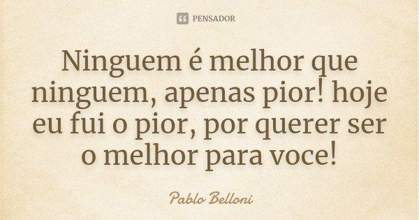 Ninguem é melhor que ninguem, apenas pior! hoje eu fui o pior, por querer ser o melhor para voce!... Frase de Pablo Belloni.