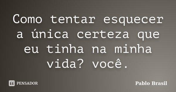 Como tentar esquecer a única certeza que eu tinha na minha vida? você.... Frase de Pablo Brasil.