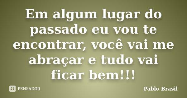Em algum lugar do passado eu vou te encontrar, você vai me abraçar e tudo vai ficar bem!!!... Frase de Pablo Brasil.