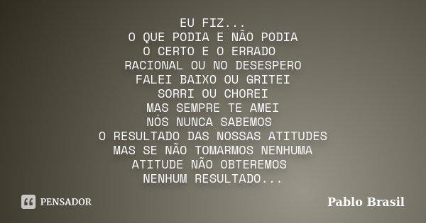EU FIZ... O QUE PODIA E NÃO PODIA O CERTO E O ERRADO RACIONAL OU NO DESESPERO FALEI BAIXO OU GRITEI SORRI OU CHOREI MAS SEMPRE TE AMEI NÓS NUNCA SABEMOS O RESUL... Frase de Pablo Brasil.