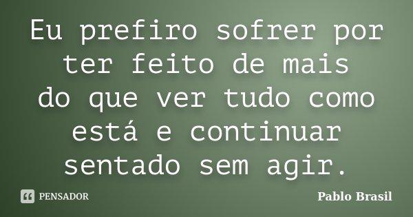 Eu prefiro sofrer por ter feito de mais do que ver tudo como está e continuar sentado sem agir.... Frase de Pablo Brasil.