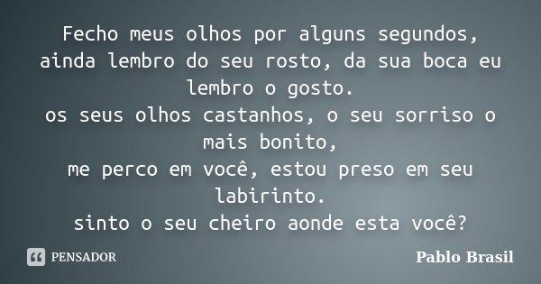 Fecho meus olhos por alguns segundos, ainda lembro do seu rosto, da sua boca eu lembro o gosto. os seus olhos castanhos, o seu sorriso o mais bonito, me perco e... Frase de Pablo Brasil.