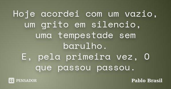 Hoje acordei com um vazio, um grito em silencio, uma tempestade sem barulho. E, pela primeira vez, O que passou passou.... Frase de Pablo Brasil.