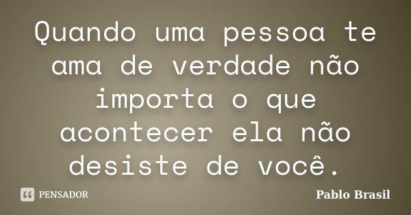 Quando uma pessoa te ama de verdade não importa o que acontecer ela não desiste de você.... Frase de Pablo Brasil.