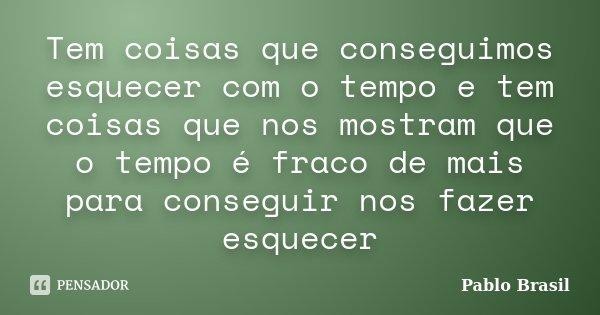 Tem coisas que conseguimos esquecer com o tempo e tem coisas que nos mostram que o tempo é fraco de mais para conseguir nos fazer esquecer... Frase de Pablo Brasil.