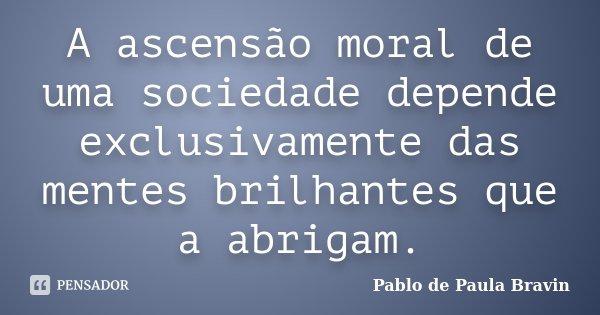 A ascensão moral de uma sociedade depende exclusivamente das mentes brilhantes que a abrigam.... Frase de Pablo de Paula Bravin.