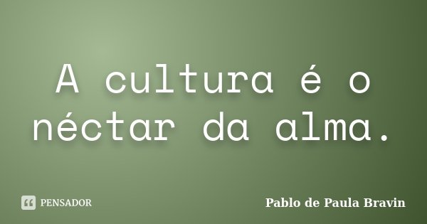 A cultura é o néctar da alma.... Frase de Pablo de Paula Bravin.