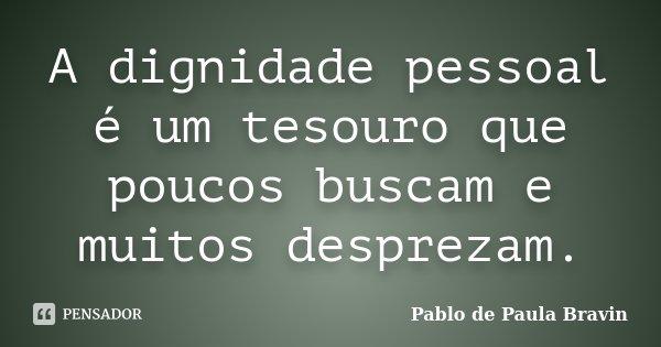 A dignidade pessoal é um tesouro que poucos buscam e muitos desprezam.... Frase de Pablo de Paula Bravin.
