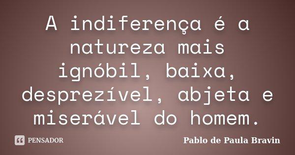A indiferença é a natureza mais ignóbil, baixa, desprezível, abjeta e miserável do homem.... Frase de Pablo de Paula Bravin.