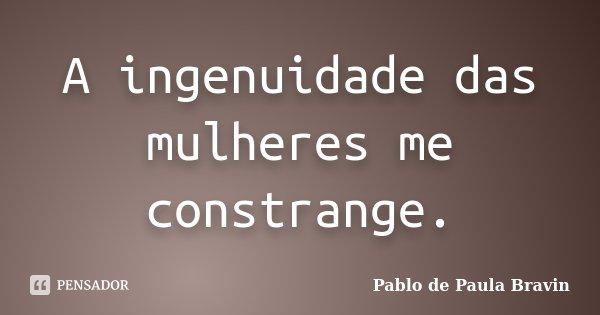 A ingenuidade das mulheres me constrange.... Frase de Pablo de Paula Bravin.