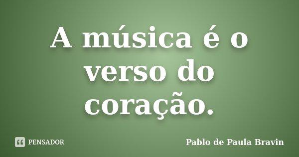 A música é o verso do coração.... Frase de Pablo de Paula Bravin.
