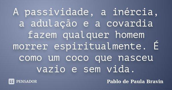 A passividade, a inércia, a adulação e a covardia fazem qualquer homem morrer espiritualmente. É como um coco que nasceu vazio e sem vida.... Frase de Pablo de Paula Bravin.