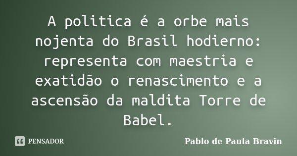 A politica é a orbe mais nojenta do Brasil hodierno: representa com maestria e exatidão o renascimento e a ascensão da maldita Torre de Babel.... Frase de Pablo de Paula Bravin.
